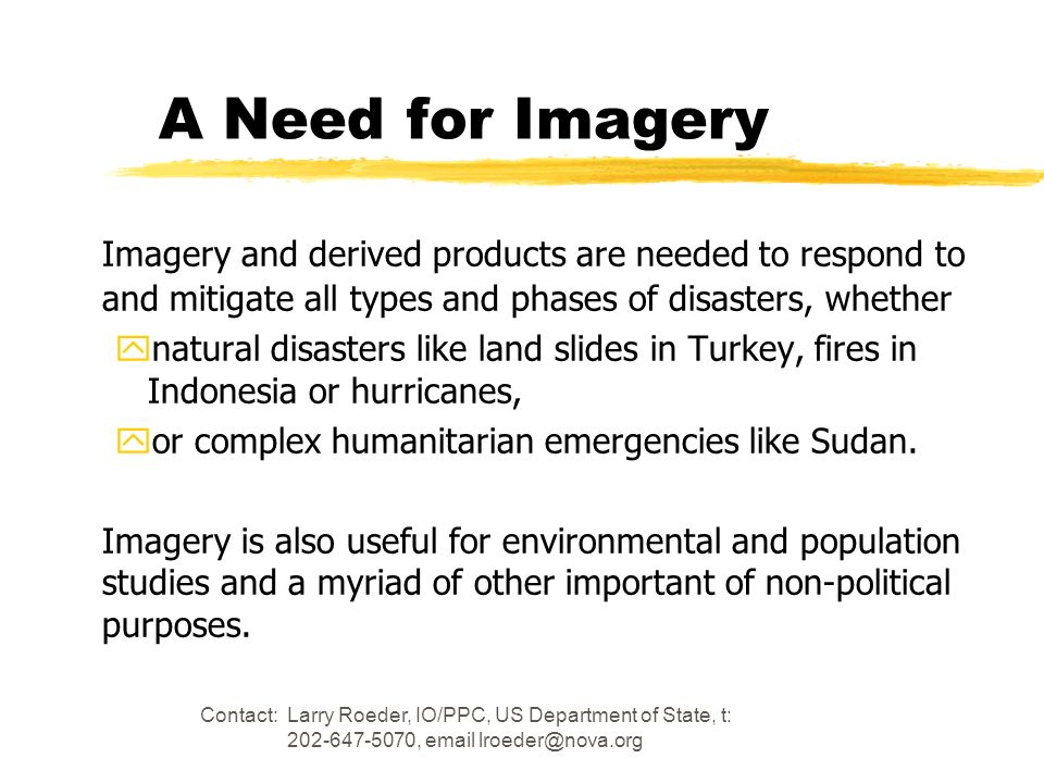 A Need for Imagery Imagery and derived products are needed to respond to and mitigate all types and phases of disasters, whether.