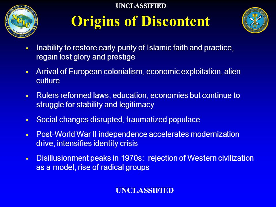 UNCLASSIFIED Origins of Discontent. Inability to restore early purity of Islamic faith and practice, regain lost glory and prestige.