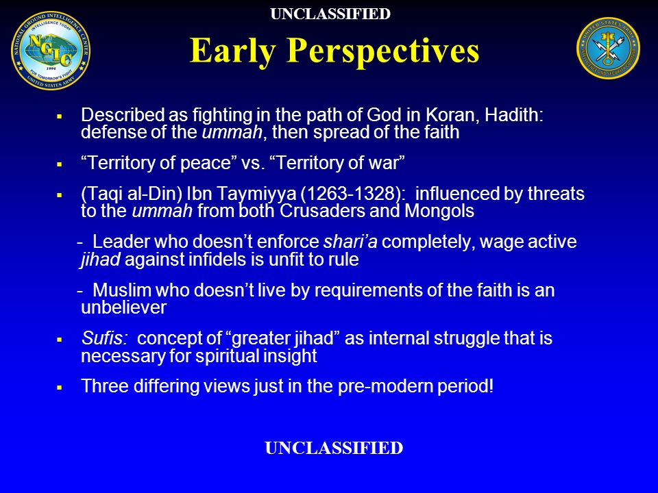 UNCLASSIFIED Early Perspectives. Described as fighting in the path of God in Koran, Hadith: defense of the ummah, then spread of the faith.