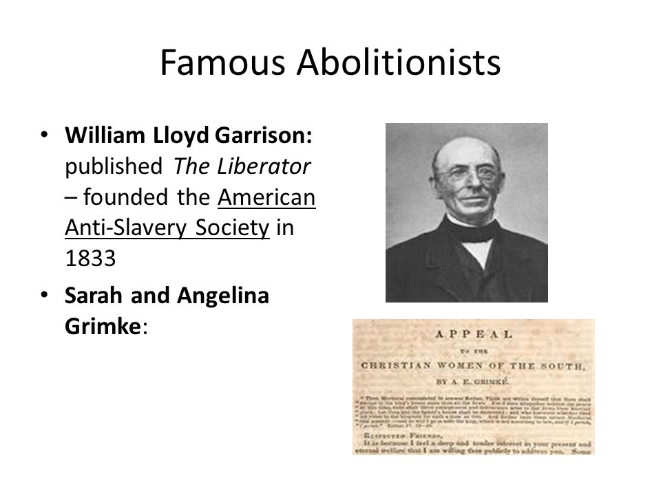 Famous Abolitionists William Lloyd Garrison: published The Liberator – founded the American Anti-Slavery Society in