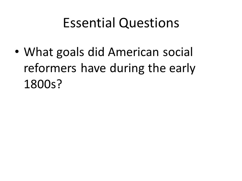 Essential Questions What goals did American social reformers have during the early 1800s