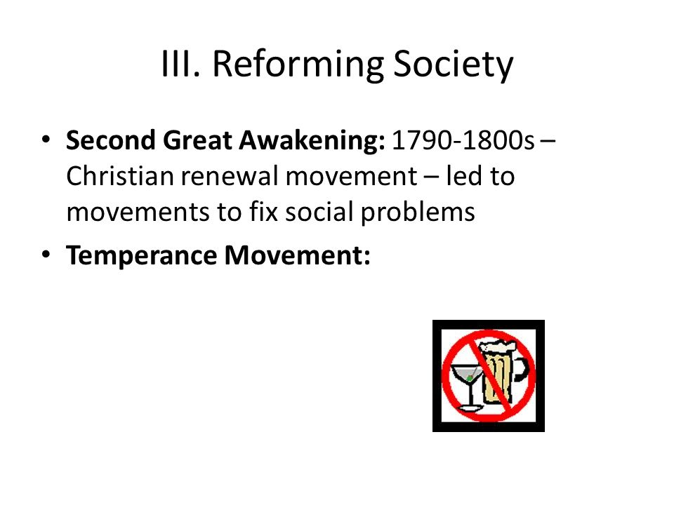 III. Reforming Society Second Great Awakening: s – Christian renewal movement – led to movements to fix social problems.