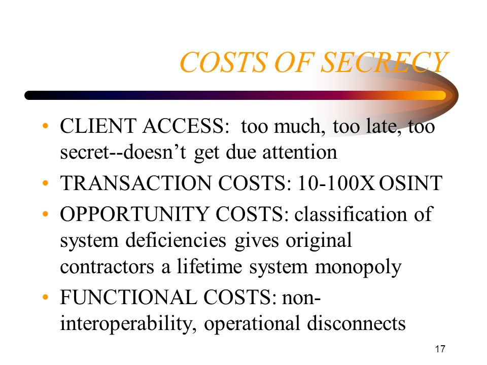 COSTS OF SECRECY CLIENT ACCESS: too much, too late, too secret--doesn't get due attention. TRANSACTION COSTS: 10-100X OSINT.