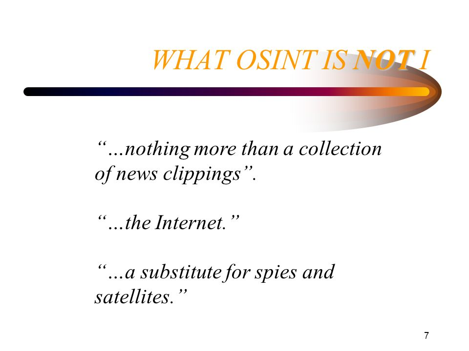 WHAT OSINT IS NOT I …nothing more than a collection of news clippings . …the Internet. …a substitute for spies and satellites.