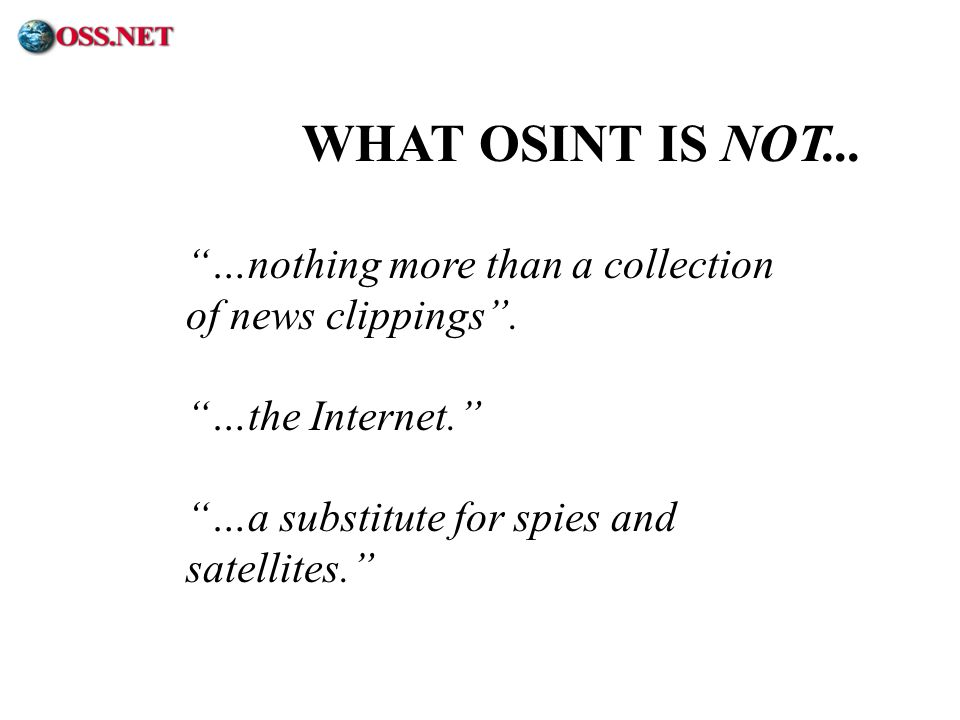 WHAT OSINT IS NOT... …nothing more than a collection of news clippings . …the Internet. …a substitute for spies and satellites.