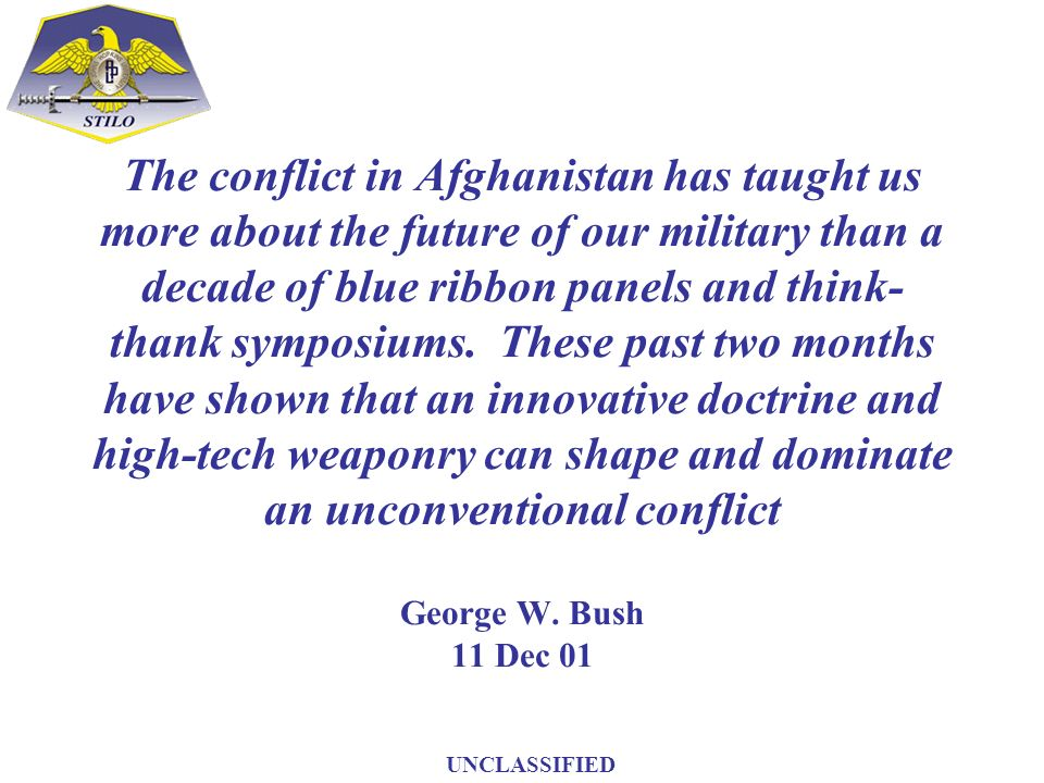 The conflict in Afghanistan has taught us more about the future of our military than a decade of blue ribbon panels and think-thank symposiums. These past two months have shown that an innovative doctrine and high-tech weaponry can shape and dominate an unconventional conflict George W. Bush 11 Dec 01