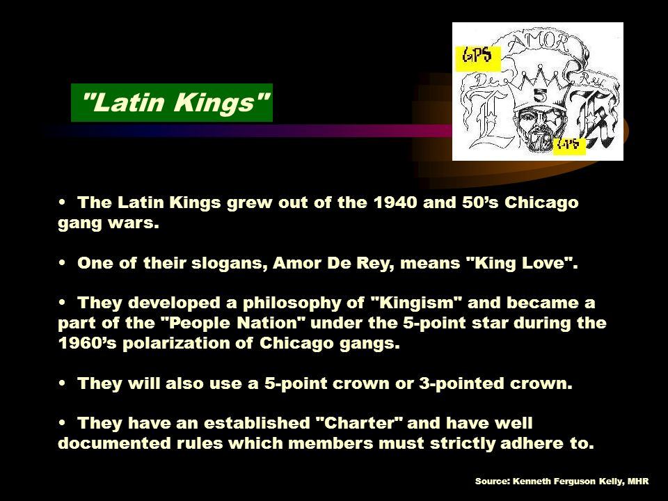 Latin Kings The Latin Kings grew out of the 1940 and 50's Chicago gang wars. One of their slogans, Amor De Rey, means King Love .