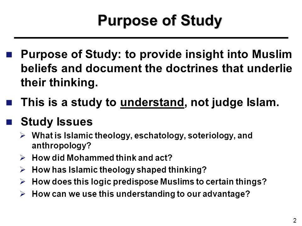 Purpose of Study Purpose of Study: to provide insight into Muslim beliefs and document the doctrines that underlie their thinking.