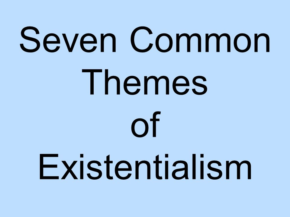 themes of existentialism Six basic themes of existentialism first, there is the basic existentialist standpoint, that existence precedes essence, has primacy over essence.