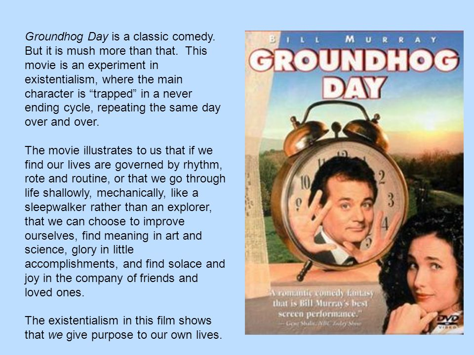 existentialism in groundhog day Do you sometimes feel stuck in groundhog day, where every day is like every other day give some examples 3 what is the only thing phil can change about each day.