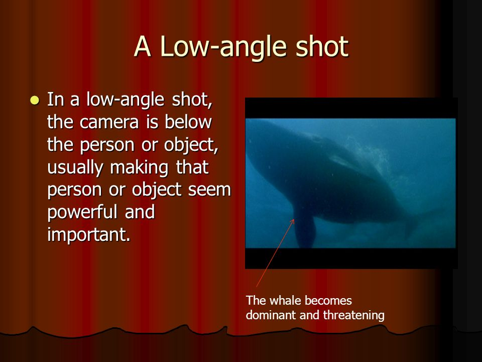 A Low-angle shot In a low-angle shot, the camera is below the person or object, usually making that person or object seem powerful and important.