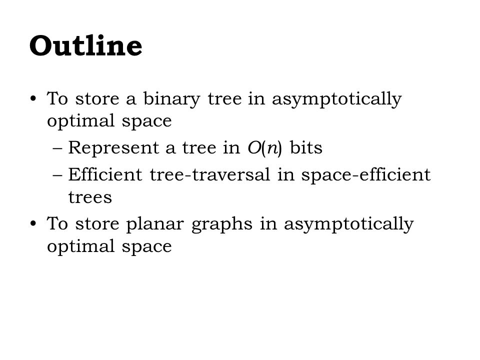 Outline To store a binary tree in asymptotically optimal space