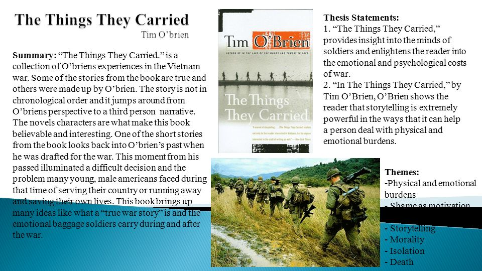 thesis statement for the things they carried Tim o'brien's novel the things they carried tells a story of how war can change a person it is these person statements that connect with the reader and allow them to empathies and feel the emotion that the story gives.