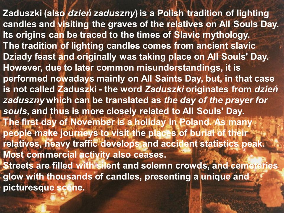 Zaduszki (also dzień zaduszny) is a Polish tradition of lighting candles and visiting the graves of the relatives on All Souls Day. Its origins can be traced to the times of Slavic mythology.