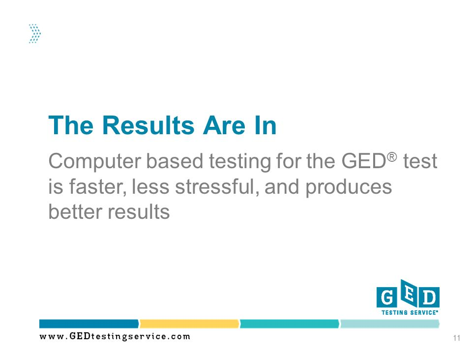 The Results Are In Computer based testing for the GED® test is faster, less stressful, and produces better results.