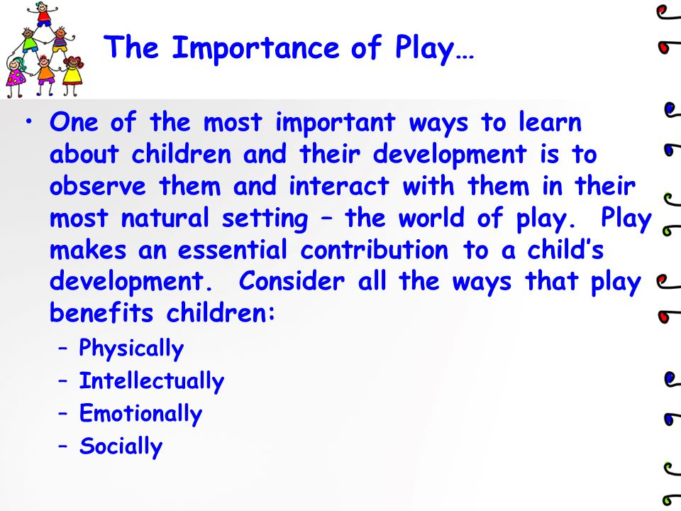 """explain the importance of play to childrens learning and development Using play as a tool to teach in the early childhood classroom will bring a wholistic approach to the content and will help develop every part of each child """" play allows children to use their creativity while developing their imagination, dexterity, and physical, cognitive, and emotional strength."""