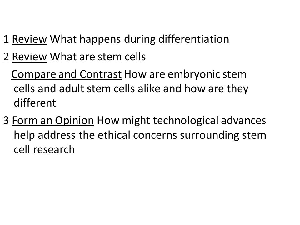 1 Review What happens during differentiation 2 Review What are stem cells Compare and Contrast How are embryonic stem cells and adult stem cells alike and how are they different 3 Form an Opinion How might technological advances help address the ethical concerns surrounding stem cell research