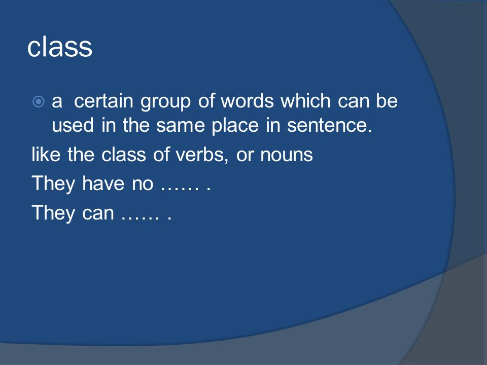 class a certain group of words which can be used in the same place in sentence. like the class of verbs, or nouns.