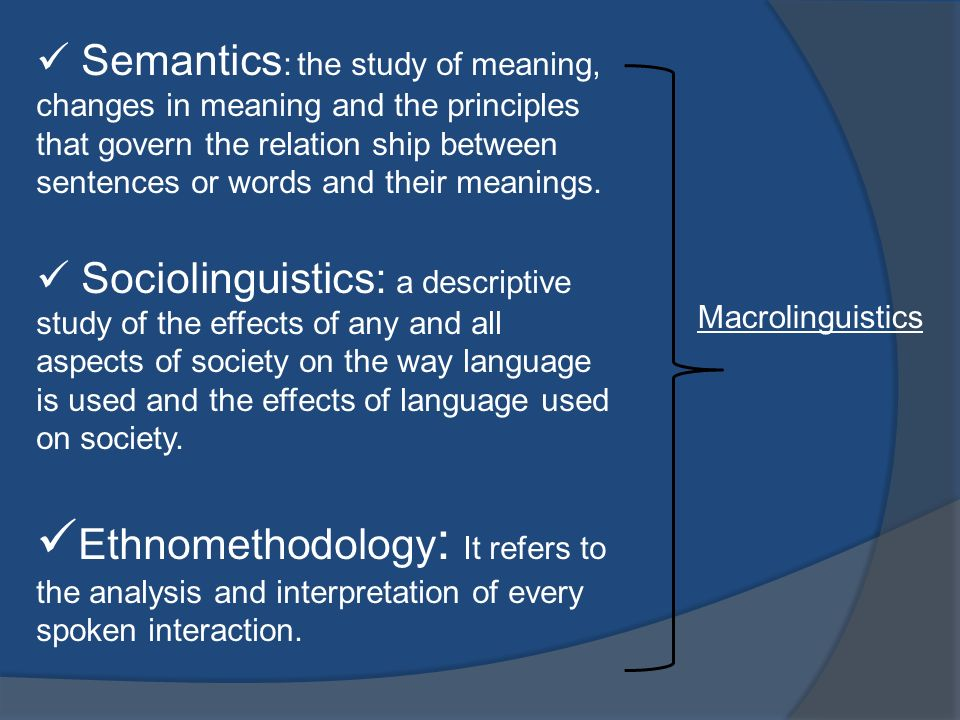 Semantics: the study of meaning, changes in meaning and the principles that govern the relation ship between sentences or words and their meanings.