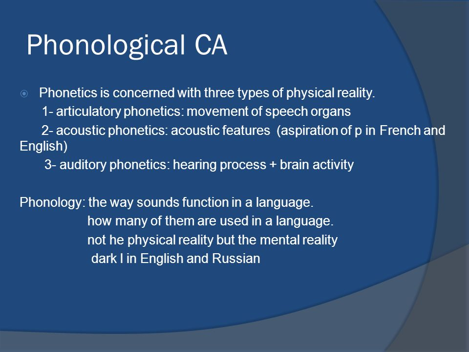 Phonological CA Phonetics is concerned with three types of physical reality. 1- articulatory phonetics: movement of speech organs.