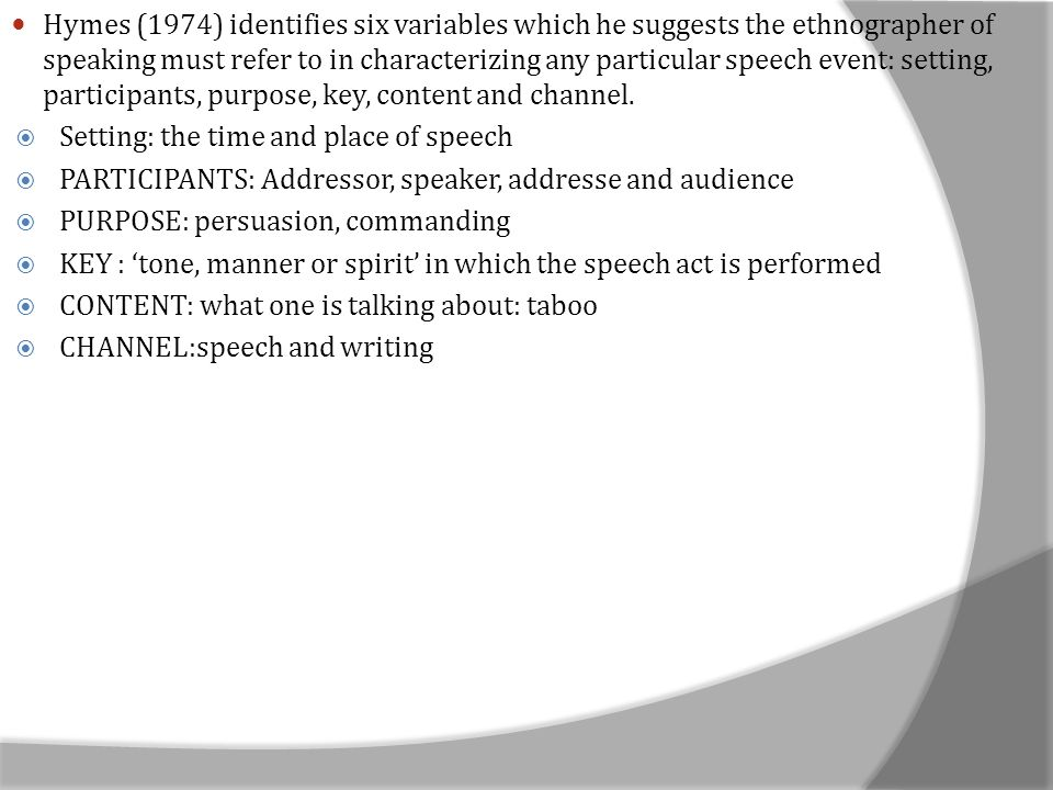 Hymes (1974) identifies six variables which he suggests the ethnographer of speaking must refer to in characterizing any particular speech event: setting, participants, purpose, key, content and channel.