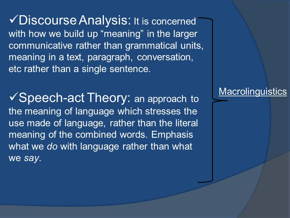 Discourse Analysis: It is concerned with how we build up meaning in the larger communicative rather than grammatical units, meaning in a text, paragraph, conversation, etc rather than a single sentence.