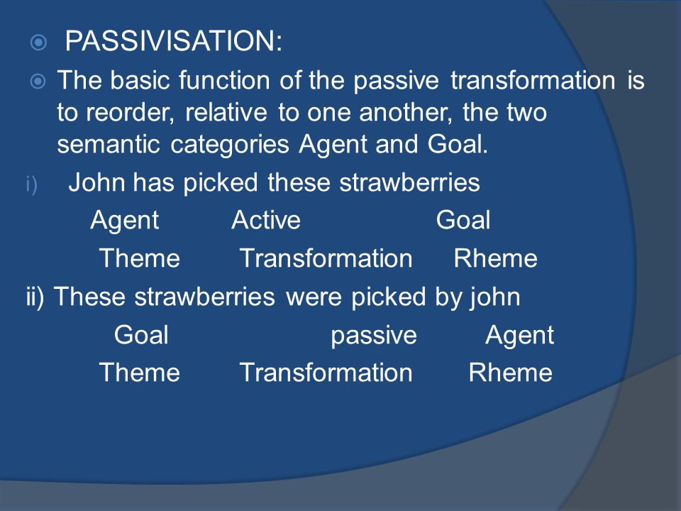 PASSIVISATION: The basic function of the passive transformation is to reorder, relative to one another, the two semantic categories Agent and Goal.