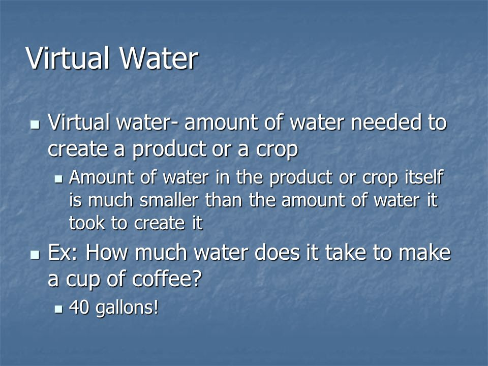 Virtual Water Virtual water- amount of water needed to create a product or a crop.