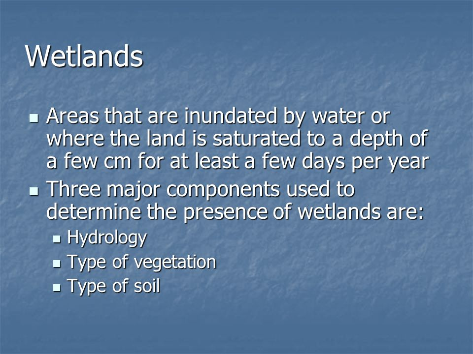 Wetlands Areas that are inundated by water or where the land is saturated to a depth of a few cm for at least a few days per year.