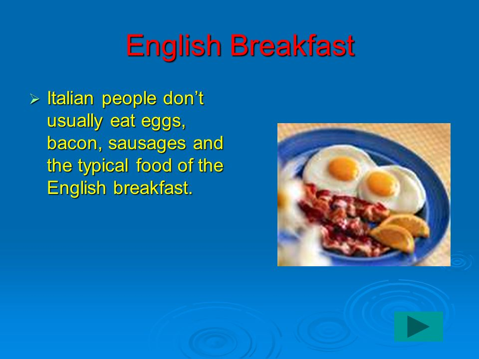 English Breakfast Italian people don't usually eat eggs, bacon, sausages and the typical food of the English breakfast.
