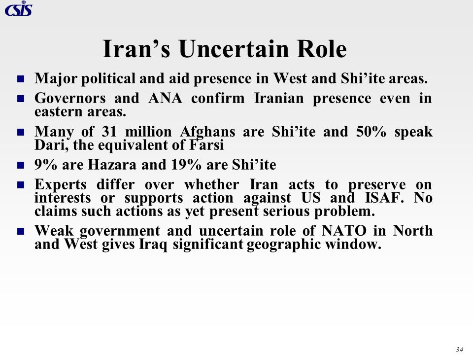 Iran's Uncertain Role Major political and aid presence in West and Shi'ite areas. Governors and ANA confirm Iranian presence even in eastern areas.