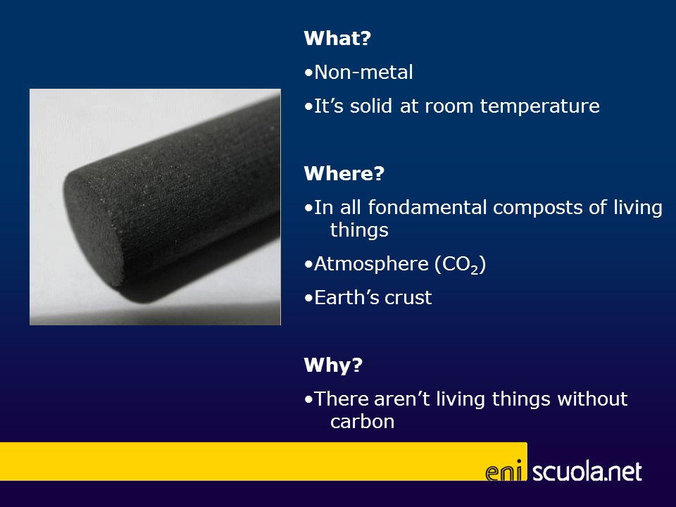 What •Non-metal. •It's solid at room temperature. Where •In all fondamental composts of living things.