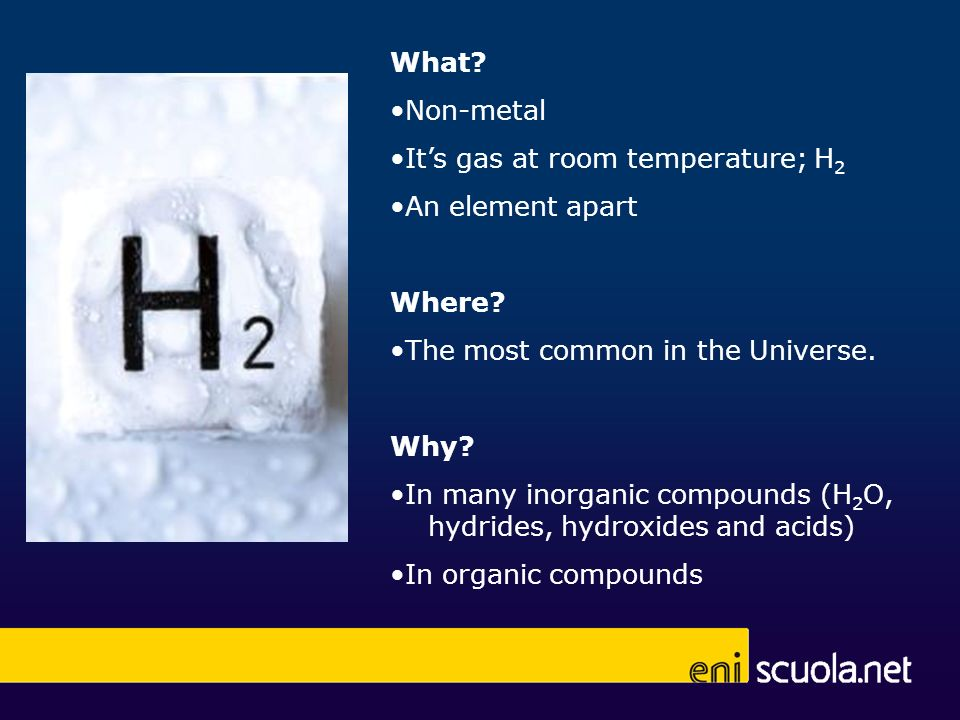 What •Non-metal. •It's gas at room temperature; H2. •An element apart. Where •The most common in the Universe.
