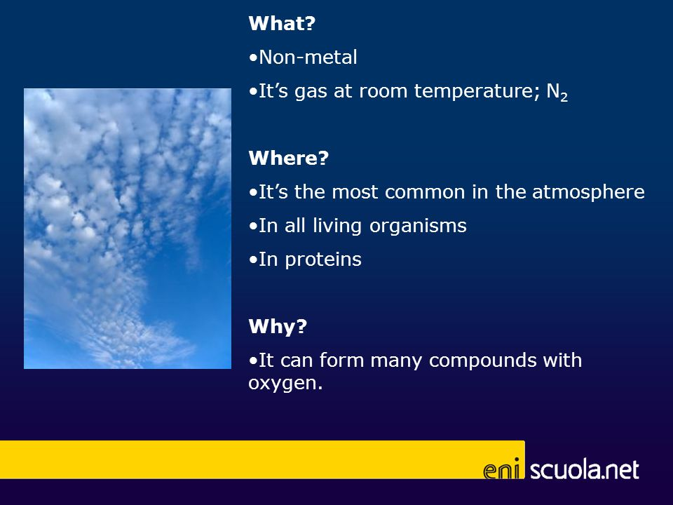 What Non-metal. It's gas at room temperature; N2. Where It's the most common in the atmosphere.