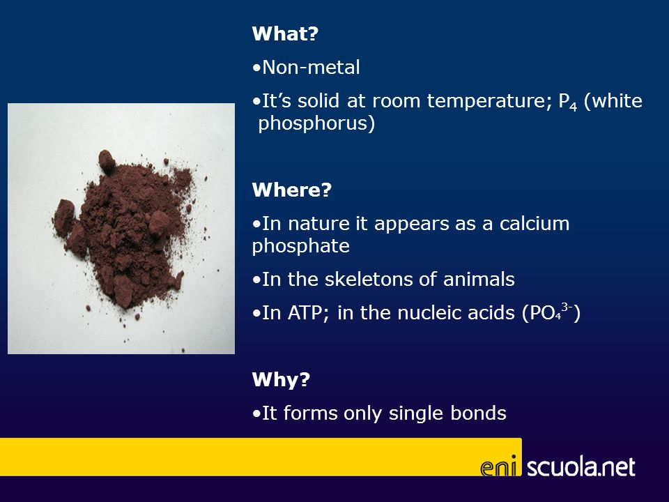 What Non-metal. It's solid at room temperature; P4 (white phosphorus) Where In nature it appears as a calcium phosphate.