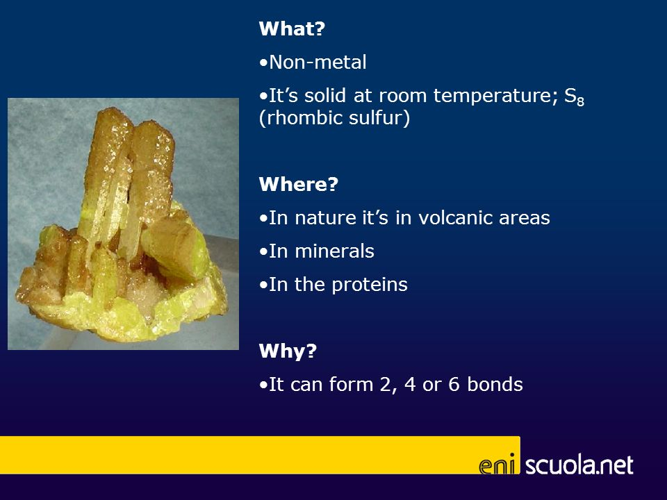 What Non-metal. It's solid at room temperature; S8 (rhombic sulfur) Where In nature it's in volcanic areas.