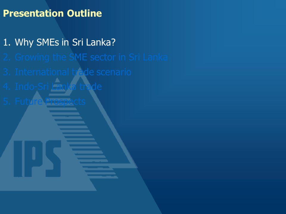 Presentation Outline Why SMEs in Sri Lanka Growing the SME sector in Sri Lanka. International trade scenario.