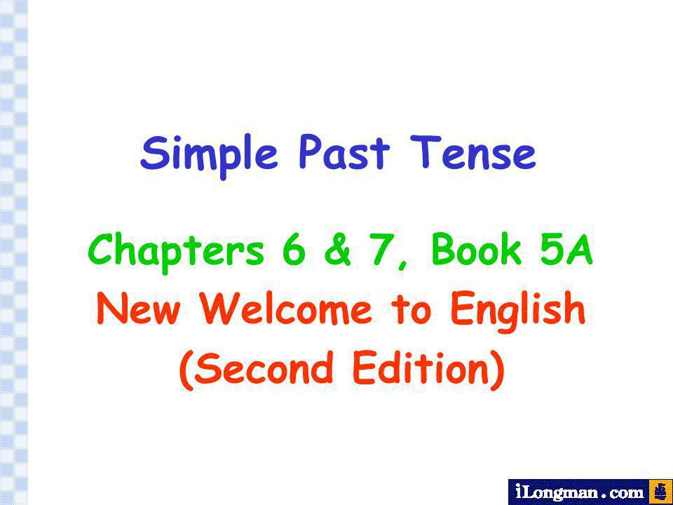 Simple Past Tense Chapters 6 & 7, Book 5A New Welcome to English