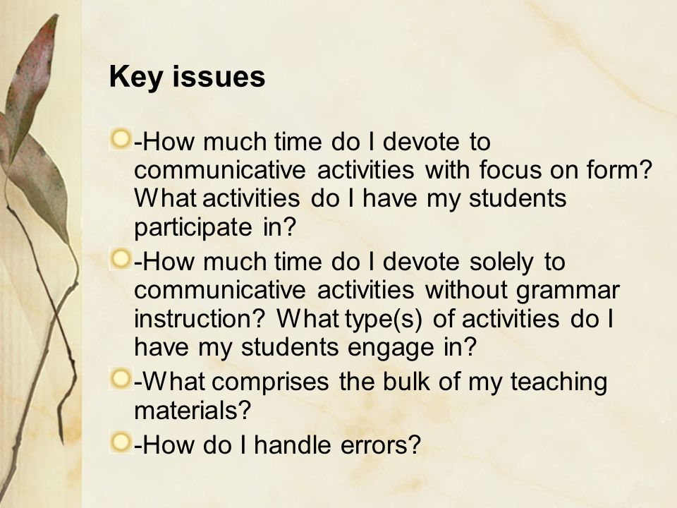Key issues -How much time do I devote to communicative activities with focus on form What activities do I have my students participate in