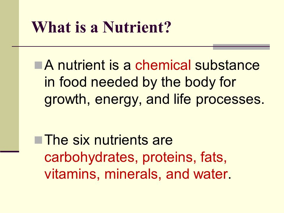 What is a Nutrient A nutrient is a chemical substance in food needed by the body for growth, energy, and life processes.
