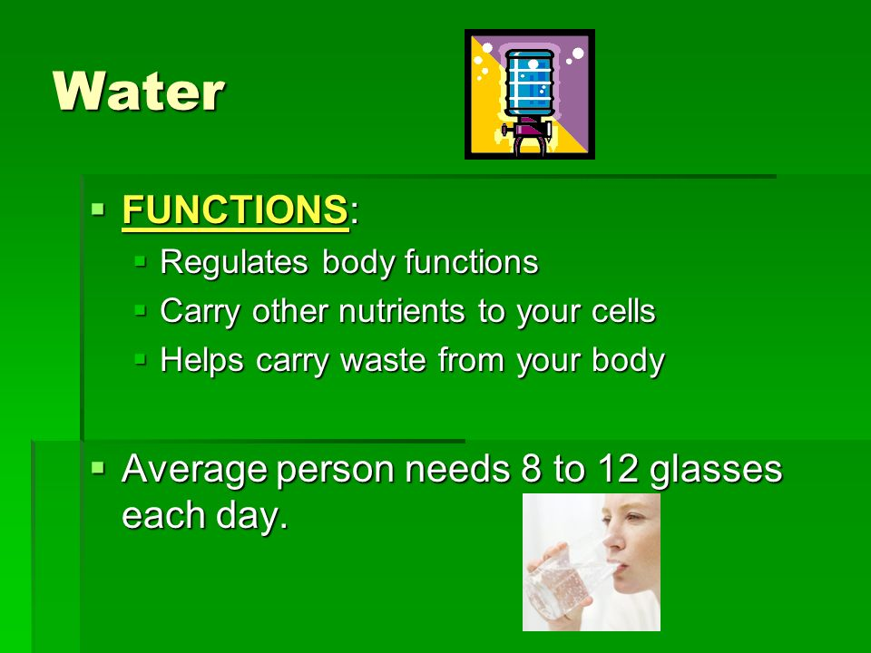 Water FUNCTIONS: Average person needs 8 to 12 glasses each day.