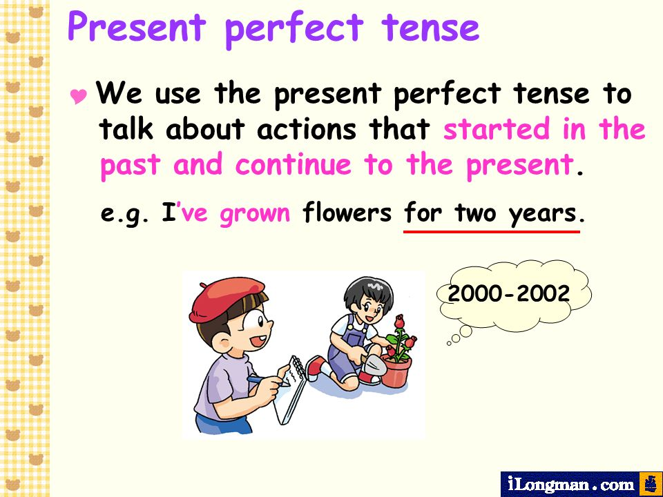 Present perfect tense e.g. I've grown flowers for two years.