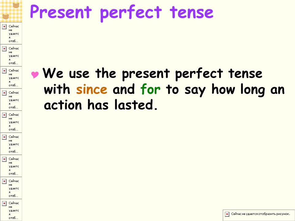 Present perfect tense  We use the present perfect tense with since and for to say how long an action has lasted.