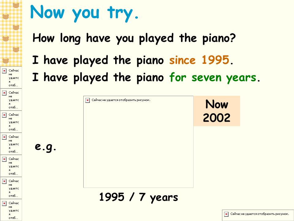 Now you try. How long have you played the piano