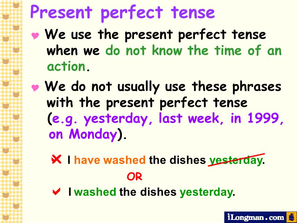 Present perfect tense   I have washed the dishes yesterday. OR