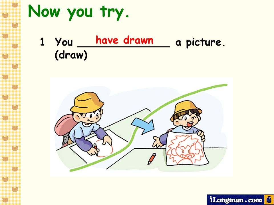 Now you try. have drawn 1 You ______________ a picture. (draw)