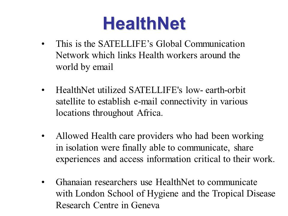 HealthNet This is the SATELLIFE's Global Communication Network which links Health workers around the world by email.