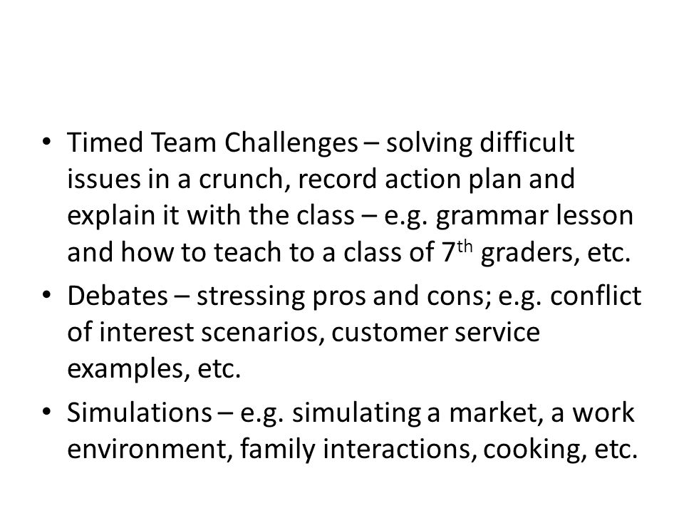 Timed Team Challenges – solving difficult issues in a crunch, record action plan and explain it with the class – e.g. grammar lesson and how to teach to a class of 7th graders, etc.