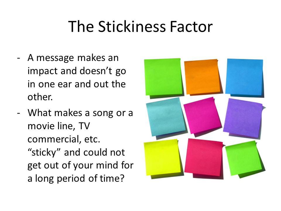 The Stickiness Factor A message makes an impact and doesn't go in one ear and out the other.