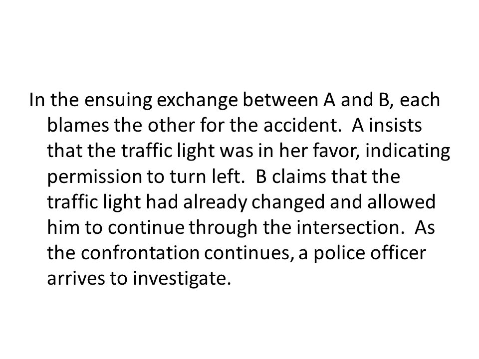 In the ensuing exchange between A and B, each blames the other for the accident.